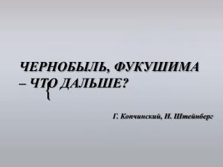ЧЕРНОБЫЛЬ, ФУКУШИМА –  ЧТО  ДАЛЬШЕ?