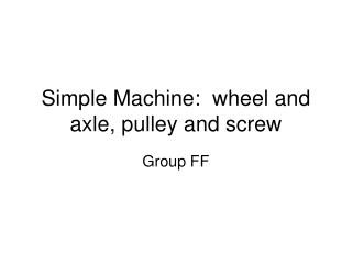 Simple Machine:  wheel and axle, pulley and screw