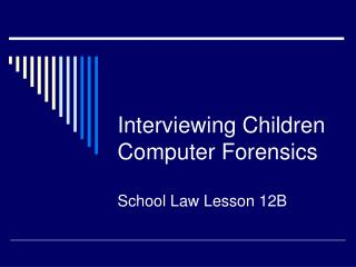Interviewing Children Computer Forensics School Law Lesson 12B