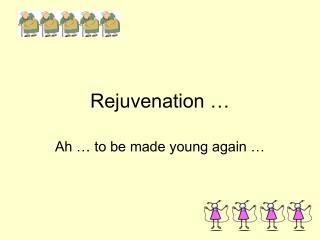 Rejuvenation …