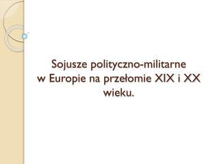 Sojusze polityczno-militarne  w Europie na przełomie XIX i XX   wieku.