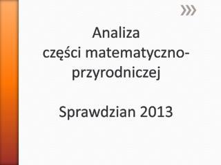 Analiza                                 części matematyczno-przyrodniczej  Sprawdzian 2013