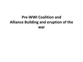 Pre-WWI Coalition and  Alliance Building and eruption of the war