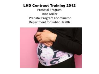 LHD Contract Training 2012  Prenatal Program Trina Miller  Prenatal Program Coordinator Department for Public Health