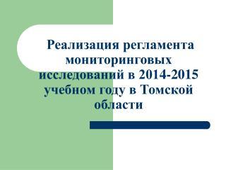 Реализация регламента мониторинговых исследований в 201 4 -201 5  учебном году в Томской области