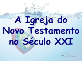 A Igreja do  Novo Testamento no S�culo XXI