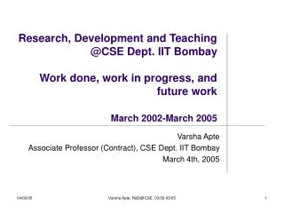 Research, Development and Teaching CSE Dept. IIT Bombay  Work done, work in progress, and future work   March 2002-March