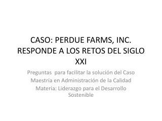 CASO: PERDUE FARMS, INC. RESPONDE A LOS RETOS DEL SIGLO XXI