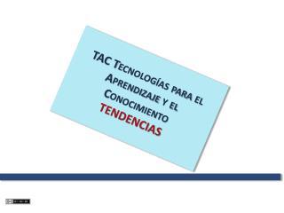 TAC Tecnologías para el Aprendizaje y el Conocimiento TENDENCIAS