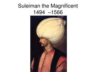 Suleiman the Magnificent  1494 –1566