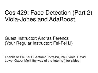 Cos 429: Face Detection Part 2  Viola-Jones and AdaBoost   Guest Instructor: Andras Ferencz Your Regular Instructor: Fei