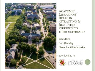 Academic Librarians  Roles in attracting  Recruiting students to their university  Jim Miller  Bob Kackley Nevenka Zdrav