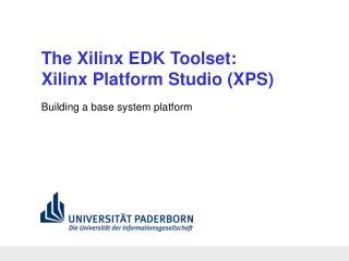 The Xilinx EDK Toolset: Xilinx Platform Studio (XPS)