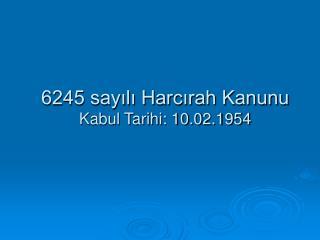 6245 say?l? Harc?rah Kanunu Kabul Tarihi: 10.02.1954