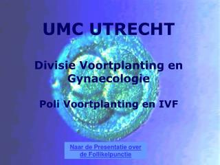 UMC UTRECHT    Divisie Voortplanting en Gynaecologie  Poli Voortplanting en IVF
