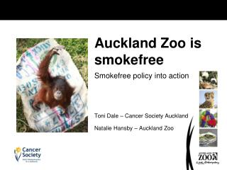 Smokefree policy into action Toni Dale – Cancer Society Auckland  Natalie Hansby – Auckland Zoo