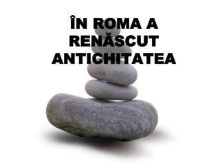 Î N ROMA A REN Ă SCUT ANTICHITATEA