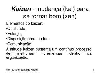 Kaizen  - mudança (kai) para se tornar bom (zen)