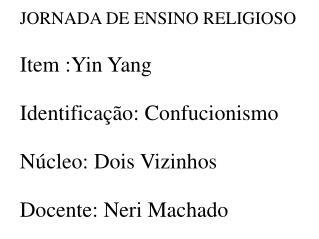 JORNADA DE ENSINO RELIGIOSO Item :Yin Yang  Identificação: Confucionismo  Núcleo: Dois Vizinhos