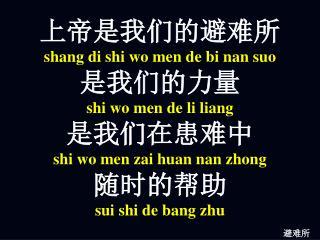 上帝是我们的避难所 sh ang di shi wo men de bi nan suo 是我们的力量 shi wo men de li liang 是我们在患难中