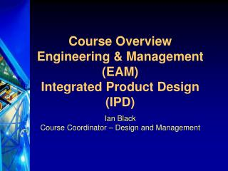 Course Overview  Engineering & Management (EAM) Integrated Product Design (IPD)