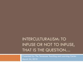 Interculturalism : To Infuse or Not to Infuse, that is the Question�