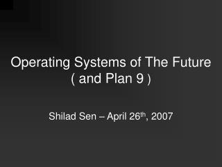 Operating Systems of The Future ( and Plan 9  )