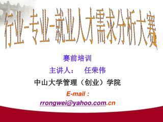 赛前培训 主讲人:    任荣伟   中山大学管理(创业)学院 E-mail :   rrongwei@yahoo