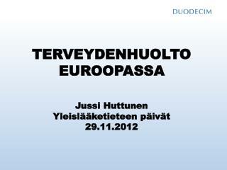 TERVEYDENHUOLTO EUROOPASSA Jussi Huttunen Yleislääketieteen päivät 29.11.2012