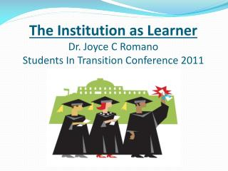 The Institution as Learner Dr. Joyce C Romano Students In Transition Conference 2011