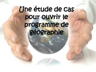 Une étude de cas pour ouvrir le programme de géographie