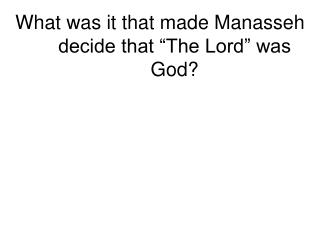 "What was it that made Manasseh decide that ""The Lord"" was God?"