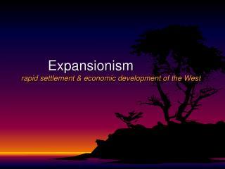 Expansionism rapid settlement & economic development of the West