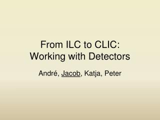 From ILC to CLIC: Working with Detectors