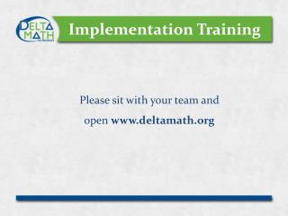 Implementation Training Please sit with your team and  open  deltamath