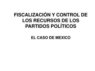 FISCALIZACIÓN Y CONTROL DE LOS RECURSOS DE LOS PARTIDOS POLÍTICOS EL CASO DE MEXICO