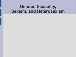 Gender, Sexuality,  Sexism, and Heterosexism