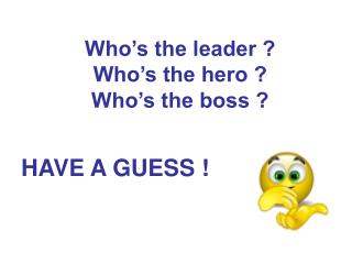 Who's the leader ? Who's the hero ? Who's the boss ?