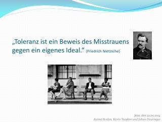 """""""Toleranz ist ein Beweis des Misstrauens gegen ein eigenes Ideal.""""  (Friedrich Nietzsche)"""