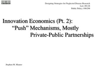 "Innovation Economics (Pt. 2): 	""Push"" Mechanisms, Mostly  		      Private-Public Partnerships"