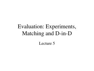Evaluation: Experiments, Matching and D-in-D