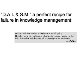 """""""D.A.I. & S.M."""" a perfect recipe for failure in knowledge management"""
