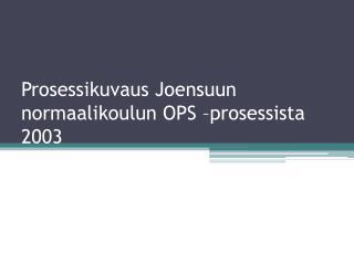 Prosessikuvaus Joensuun normaalikoulun OPS –prosessista 2003