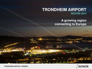 TRONDHEIM AIRPORT ROUTES 2014 A growing region  connecting to Europe