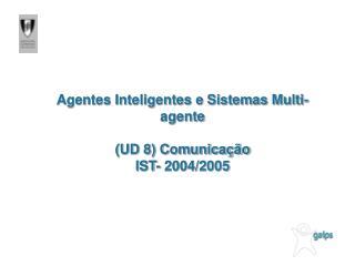Agentes Inteligentes e Sistemas Multi-agente (UD 8) Comunicação IST- 2004/2005