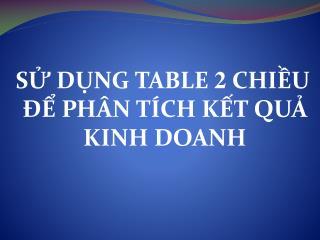 SỬ DỤNG TABLE  2  CHIỀU ĐỂ PHÂN TÍCH KẾT QUẢ KINH DOANH
