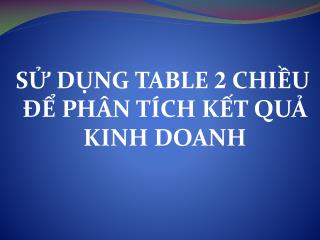 S? D?NG TABLE  2  CHI?U ?? PH�N T�CH K?T QU? KINH DOANH