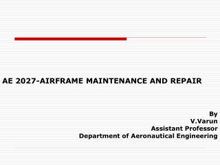 AE 2027-AIRFRAME MAINTENANCE AND REPAIR By V.Varun Assistant Professor