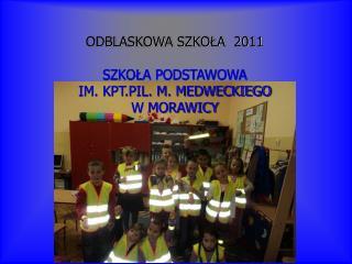 ODBLASKOWA SZKOŁA  2011 SZKOŁA PODSTAWOWA  IM. KPT.PIL. M. MEDWECKIEGO W MORAWICY
