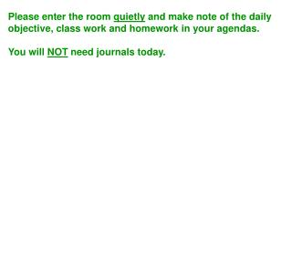 Please enter the room quietly and make note of the daily objective, class work and homework in your agendas.    You will